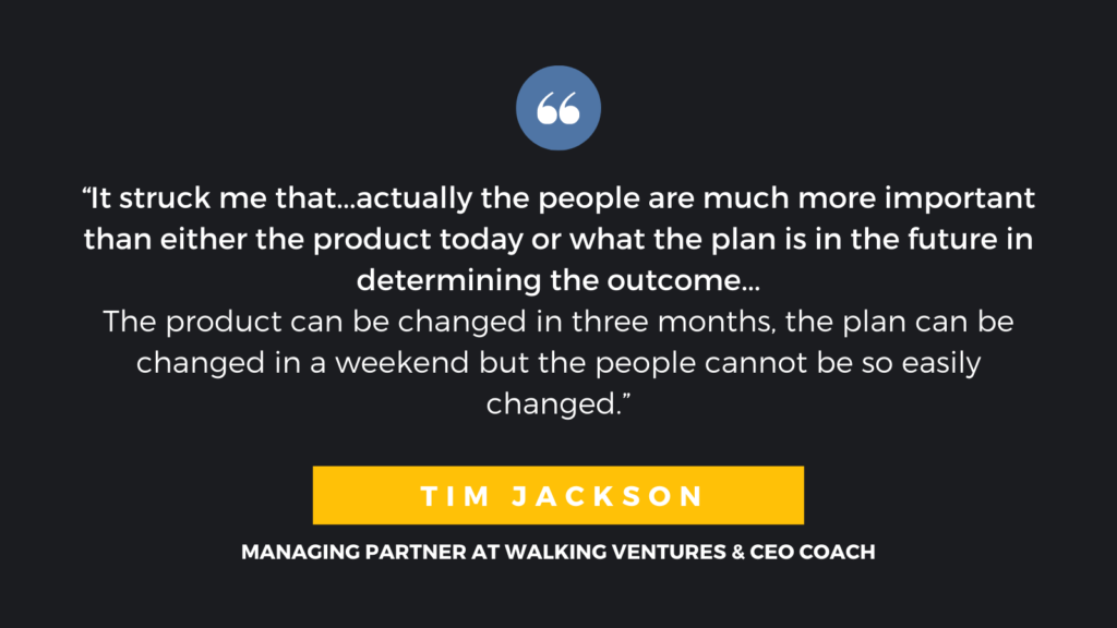 """It struck me that...actually the people are much more important than either the product today or what the plan is in the future in determining the outcome...the product can be changed in three months, the plan can be changed in a weekend but the people cannot be so easily changed."" - Tim Jackson, Managing Partner at Walking Ventures & CEO Coach"