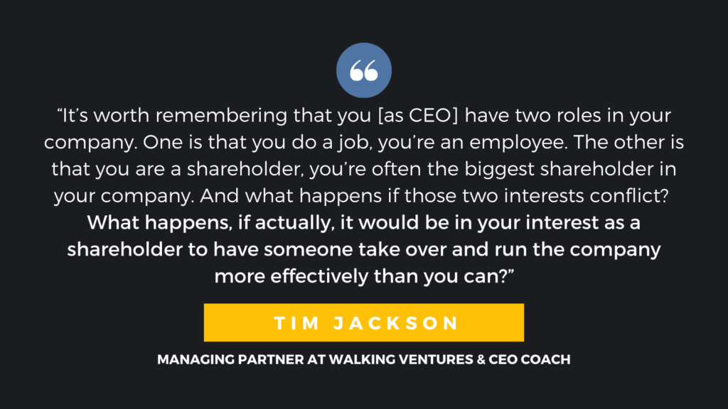 """""""It's worth remembering that you [as CEO] have two roles in your company. One is that you do a job, you're an employee. The other is that you are a shareholder, you're often the biggest shareholder in your company. And what happens if those two interests conflict? What happens, if actually, it would be in your interest as a shareholder to have someone take over and run the company more effectively than you can?"""" - Tim Jackson, Managing Partner at Walking Ventures & CEO Coach"""