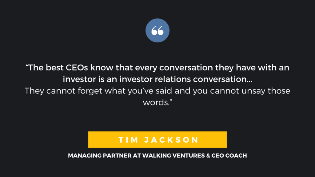"""The best CEOs know that every conversation they have with an investor is an investor relations conversation...They cannot forget what you've said and you cannot unsay those words."" - Tim Jackson, Managing Partner at Walking Ventures & CEO Coach"