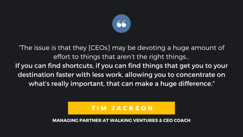 """The issue is that they [CEOs] may be devoting a huge amount of effort to things that aren't the right things...If you can find shortcuts, if you can find things that get you to your destination faster with less work, allowing you to concentrate on what's really important, that can make a huge difference."" - Tim Jackson, Managing Partner at Walking Ventures & CEO Coach"