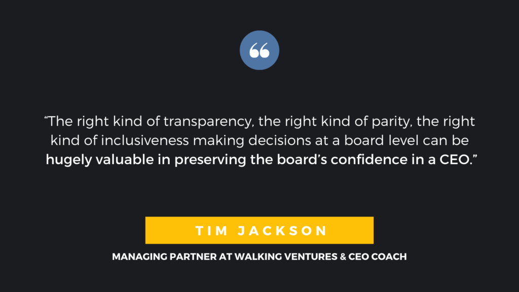 """The right kind of transparency, the right kind of parity, the right kind of inclusiveness making decisions at a board level can be hugely valuable in preserving the board's confidence in a CEO."" - Tim Jackson, Managing Partner at Walking Ventures & CEO Coach"