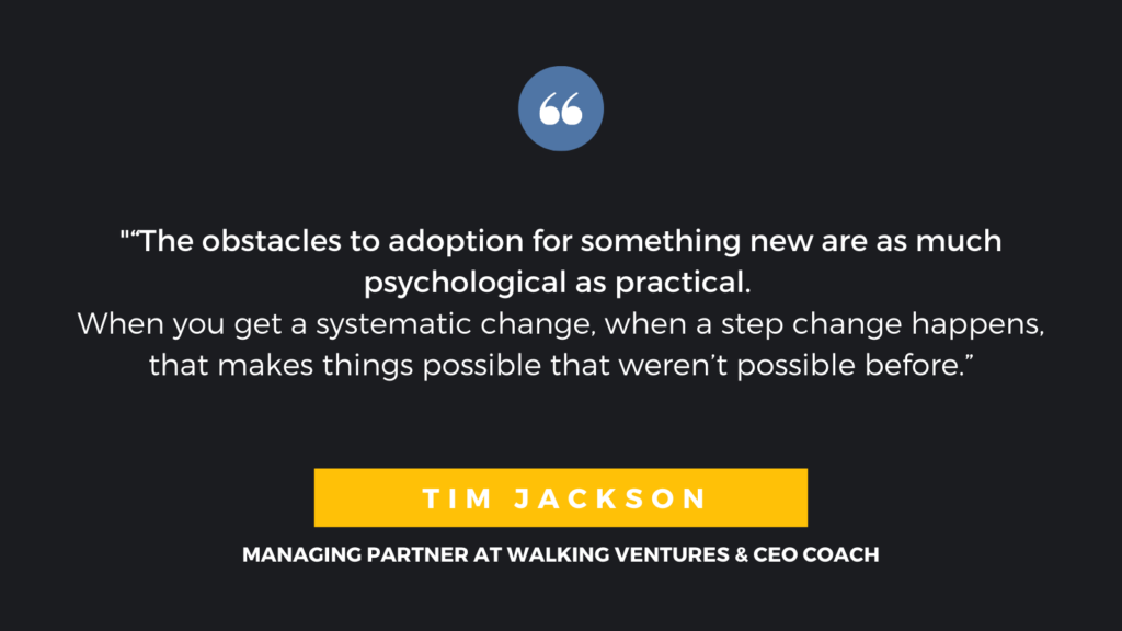 """The obstacles to adoption for something new are as much psychological as practical. When you get a systematic change, when a step change happens, that makes things possible that weren't possible before"". - Tim Jackson, Managing Partner at Walking Ventures & CEO Coach"