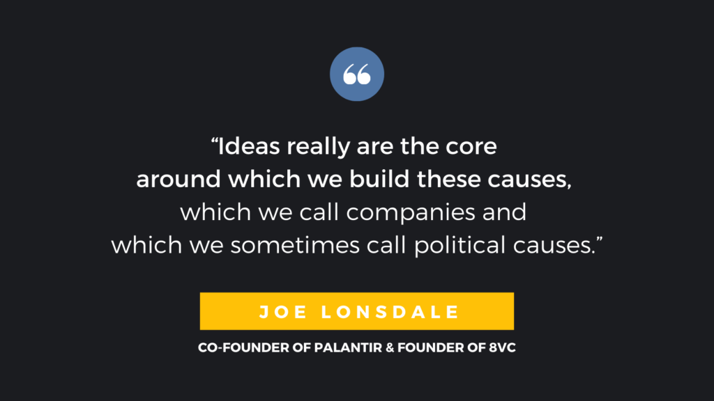 """Ideas really are the core around which we build these causes, which we call companies and which we sometimes call political causes."" - Joe Lonsdale, Co-Founder of Palantir & Founder of 8VC"