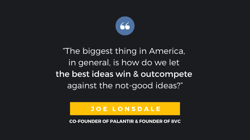 """The biggest thing in America, in general, is how do we let the best ideas win and outcompete against the not-good ideas?"" - Joe Lonsdale, CO-Founder of Palantir & Founder of 8VC"