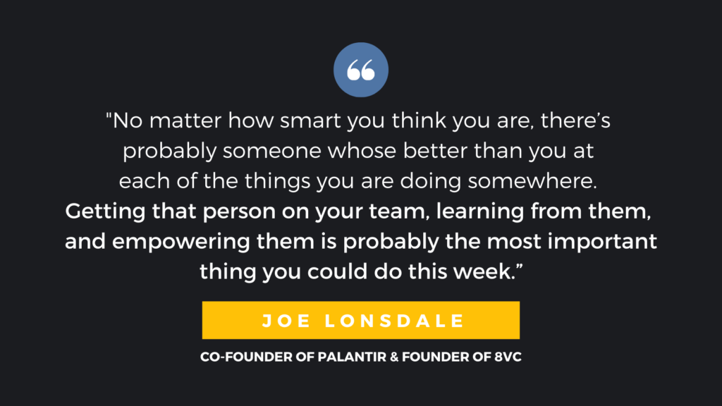 """No matter how smart you think you are, there's probably someone whose better than you at each of the things you are doing somewhere.  Getting that person on your team, learning from them, and empowering them is probably the most important thing you could do this week."" - Joe Lonsdale, Co-Founder of Palantir & Founder of 8VC"
